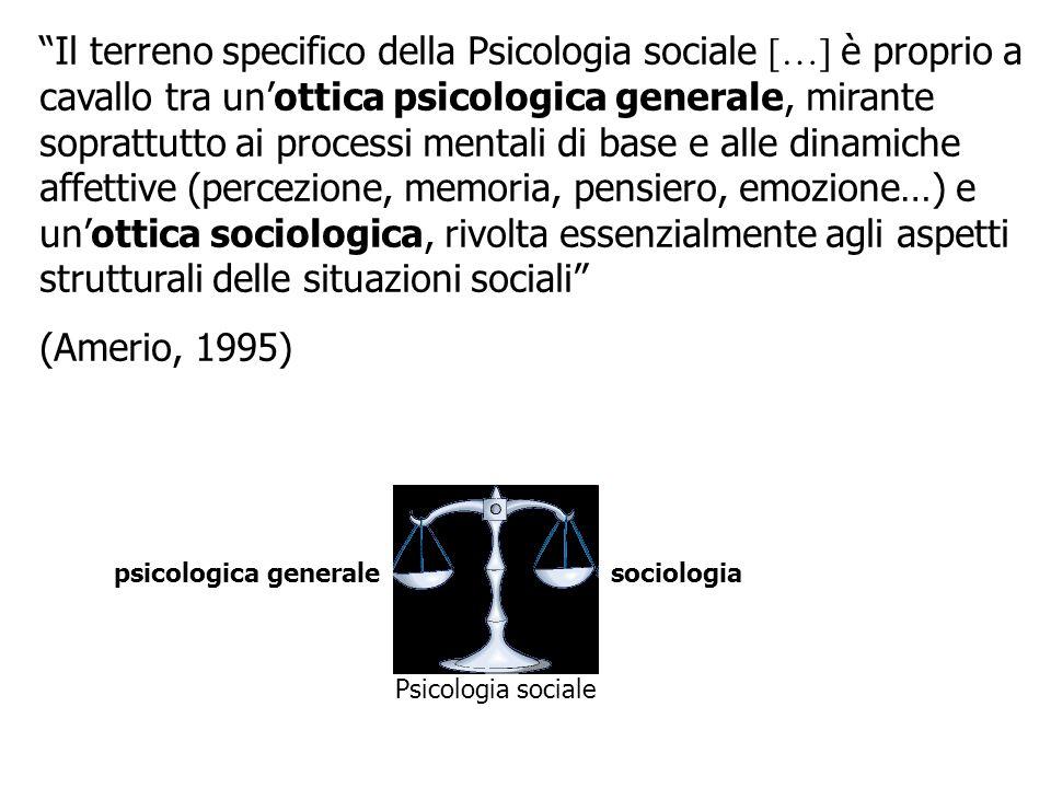 Il terreno specifico della Psicologia sociale […] è proprio a cavallo tra un'ottica psicologica generale, mirante soprattutto ai processi mentali di base e alle dinamiche affettive (percezione, memoria, pensiero, emozione…) e un'ottica sociologica, rivolta essenzialmente agli aspetti strutturali delle situazioni sociali